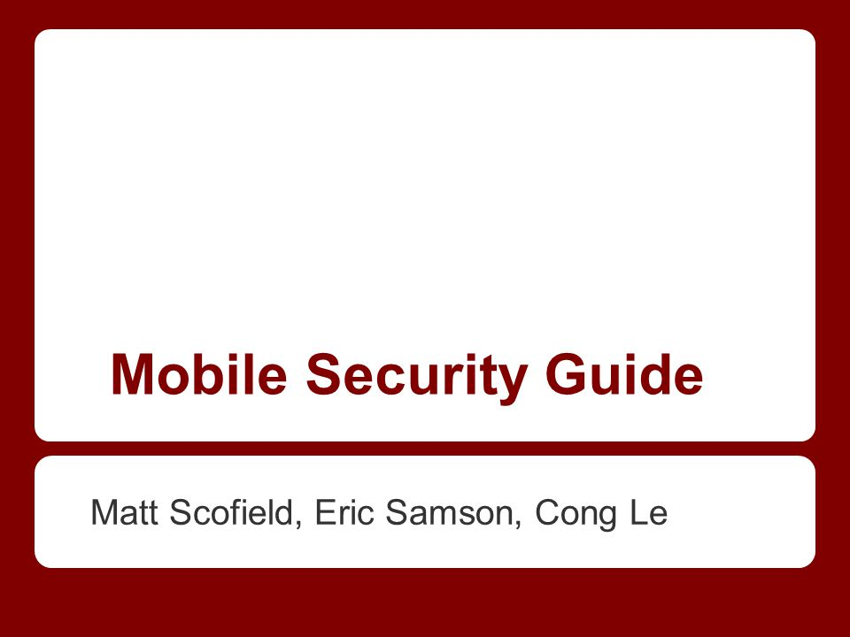 Mobile Security Guide Matt Scofield, Eric Samson, Cong Le