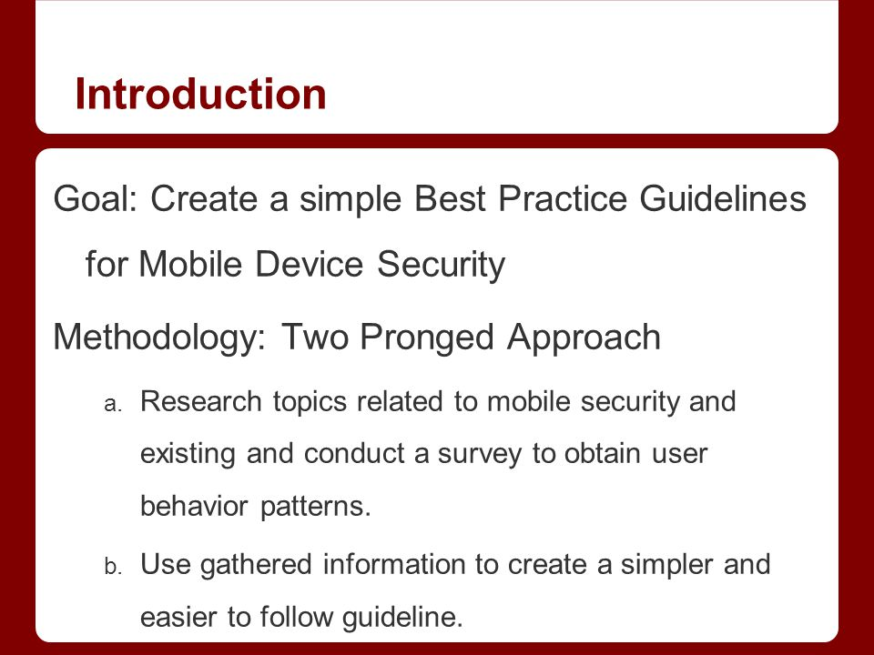 Introduction Goal: Create a simple Best Practice Guidelines for Mobile Device Security Methodology: Two Pronged Approach a.