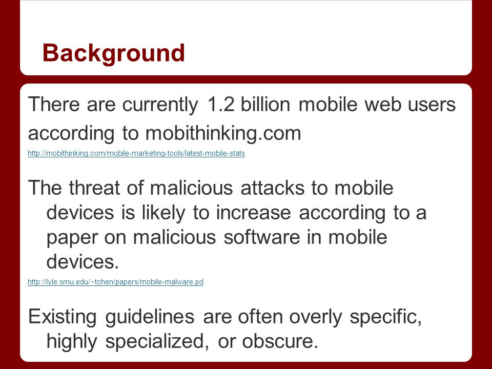 Background There are currently 1.2 billion mobile web users according to mobithinking.com http://mobithinking.com/mobile-marketing-tools/latest-mobile-stats The threat of malicious attacks to mobile devices is likely to increase according to a paper on malicious software in mobile devices.