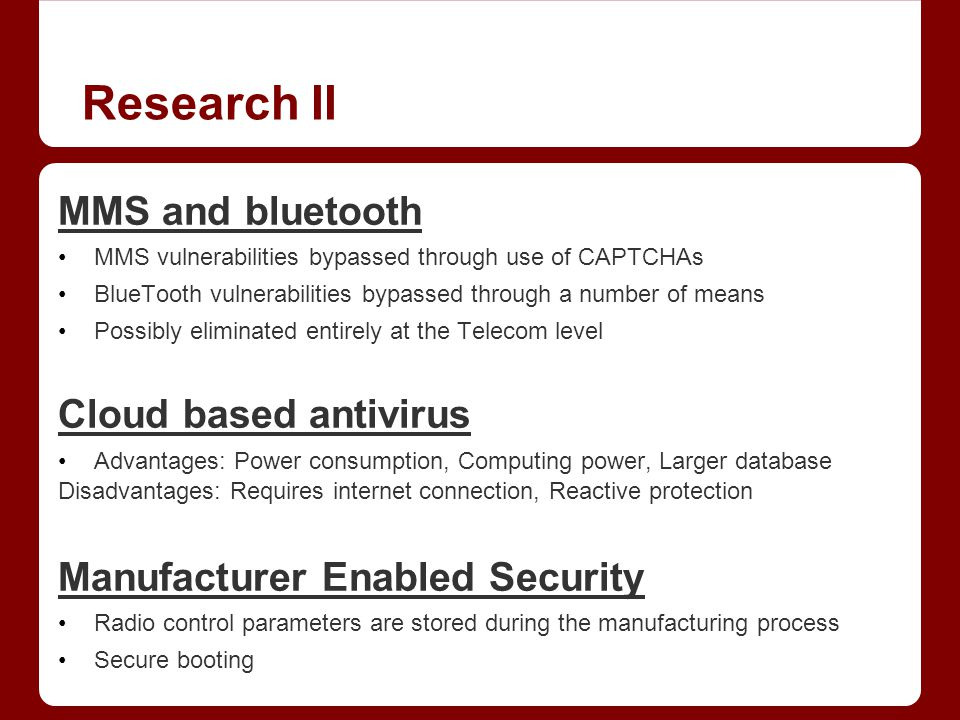 Research II MMS and bluetooth MMS vulnerabilities bypassed through use of CAPTCHAs BlueTooth vulnerabilities bypassed through a number of means Possibly eliminated entirely at the Telecom level Cloud based antivirus Advantages: Power consumption, Computing power, Larger database Disadvantages: Requires internet connection, Reactive protection Manufacturer Enabled Security Radio control parameters are stored during the manufacturing process Secure booting