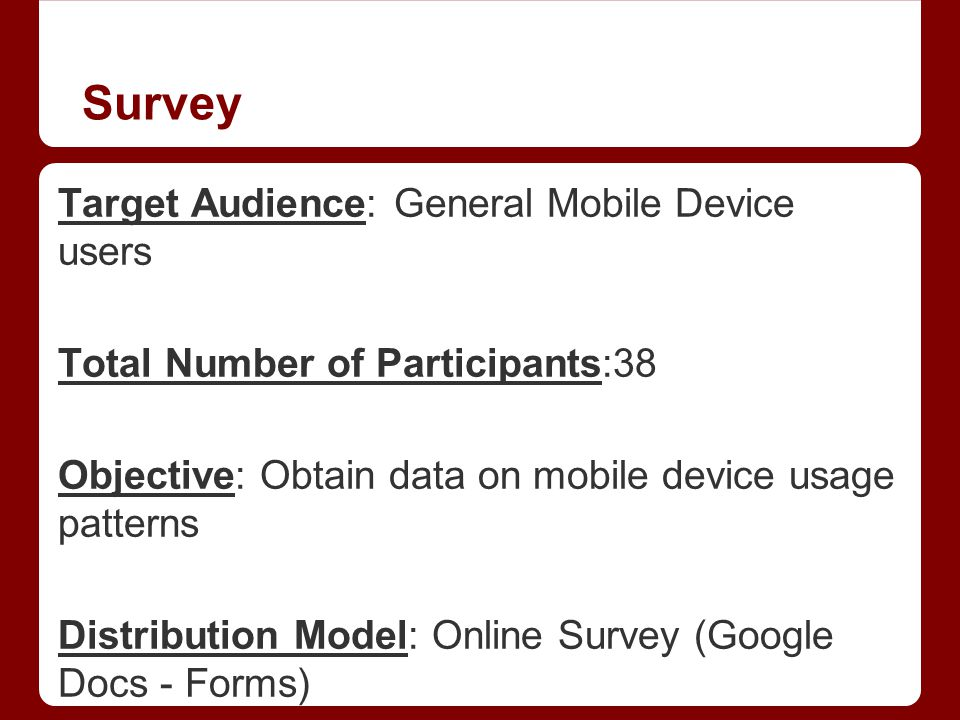 Survey Target Audience: General Mobile Device users Total Number of Participants:38 Objective: Obtain data on mobile device usage patterns Distribution Model: Online Survey (Google Docs - Forms)
