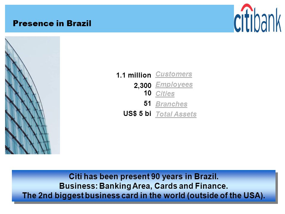 Presence in Brazil Customers Employees 1.1 million 2,300 10 51 US$ 5 bi Cities Branches Total Assets Citi has been present 90 years in Brazil. Busines