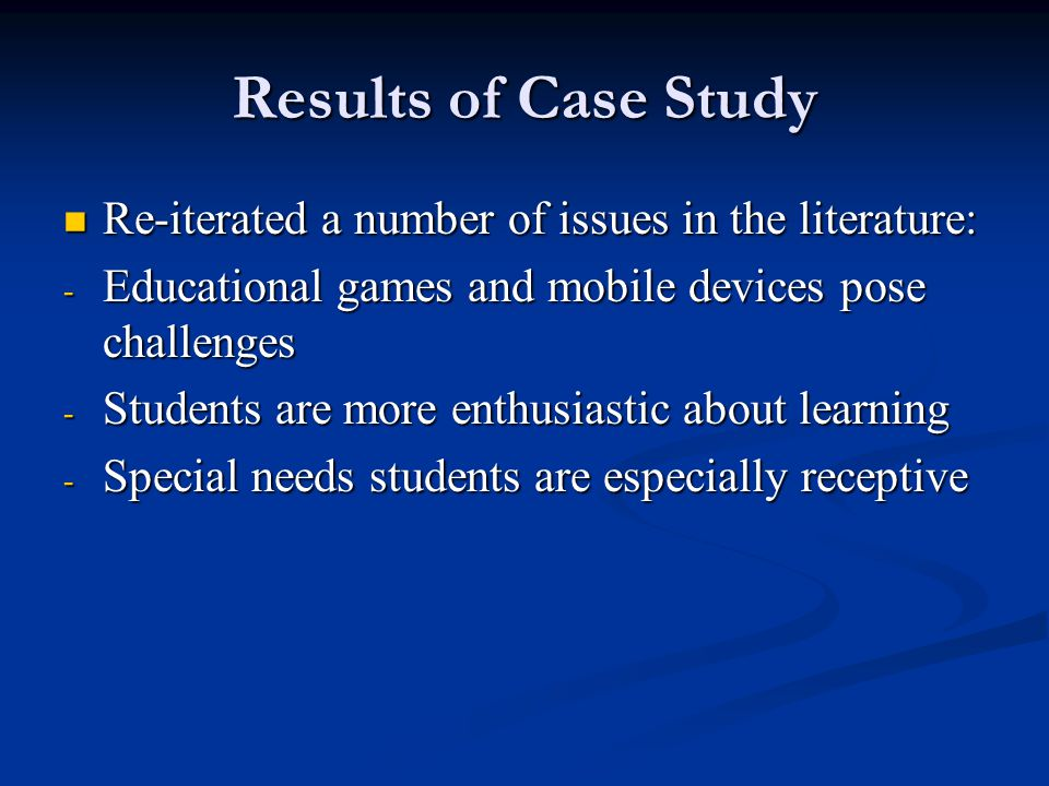 Results of Case Study Re-iterated a number of issues in the literature: Re-iterated a number of issues in the literature: - Educational games and mobile devices pose challenges - Students are more enthusiastic about learning - Special needs students are especially receptive