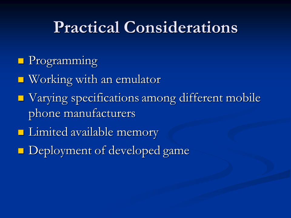 Practical Considerations Programming Programming Working with an emulator Working with an emulator Varying specifications among different mobile phone manufacturers Varying specifications among different mobile phone manufacturers Limited available memory Limited available memory Deployment of developed game Deployment of developed game