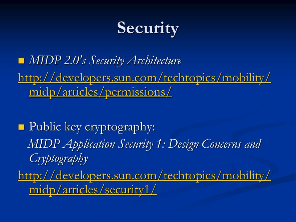 Security MIDP 2.0 s Security Architecture MIDP 2.0 s Security Architecture http://developers.sun.com/techtopics/mobility/ midp/articles/permissions/ http://developers.sun.com/techtopics/mobility/ midp/articles/permissions/ Public key cryptography: Public key cryptography: MIDP Application Security 1: Design Concerns and Cryptography MIDP Application Security 1: Design Concerns and Cryptography http://developers.sun.com/techtopics/mobility/ midp/articles/security1/ http://developers.sun.com/techtopics/mobility/ midp/articles/security1/