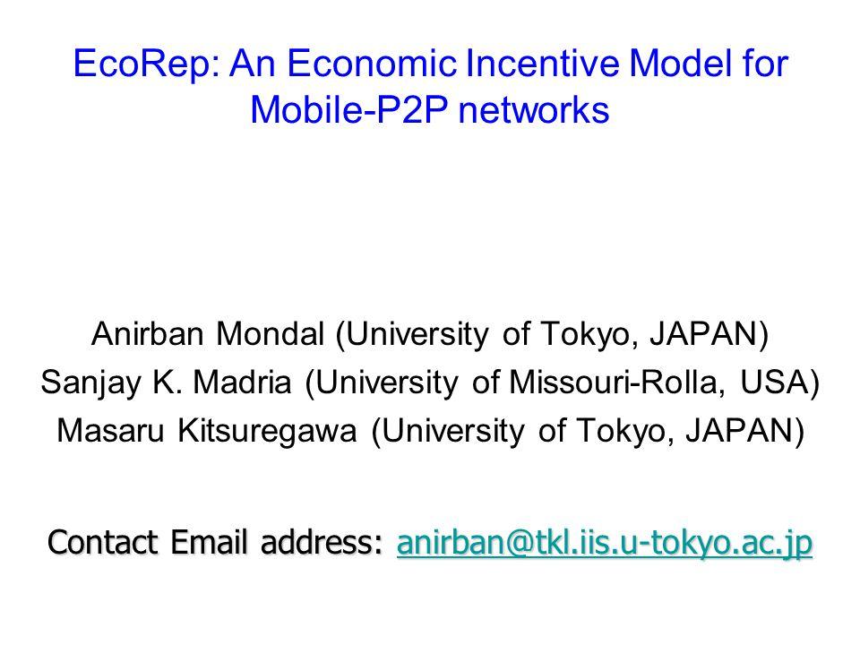 EcoRep: An Economic Incentive Model for Mobile-P2P networks Anirban Mondal (University of Tokyo, JAPAN) Sanjay K.