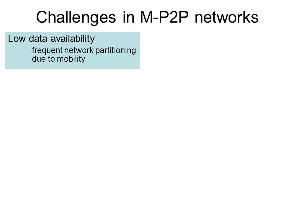Challenges in M-P2P networks Low data availability –frequent network partitioning due to mobility