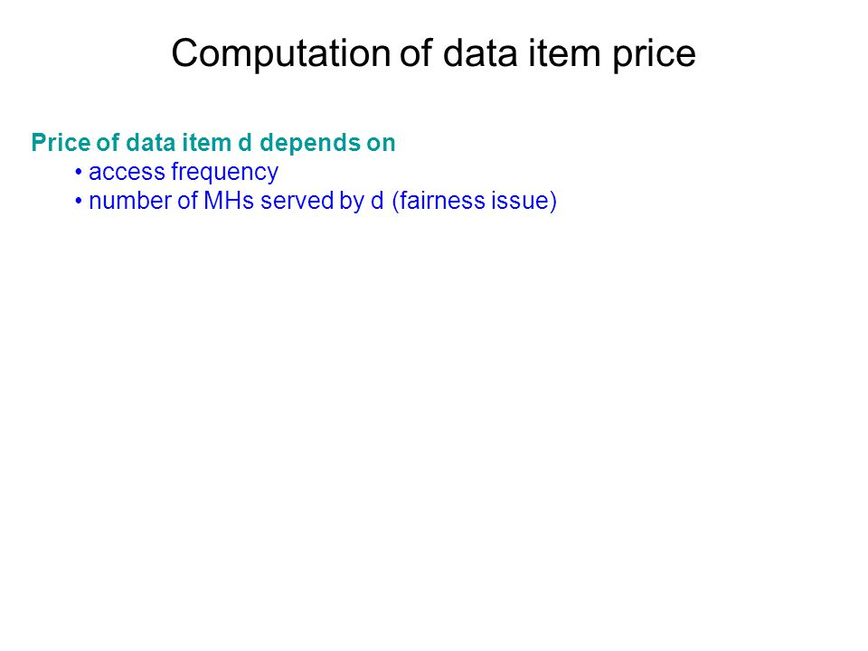 Computation of data item price Price of data item d depends on access frequency number of MHs served by d (fairness issue)