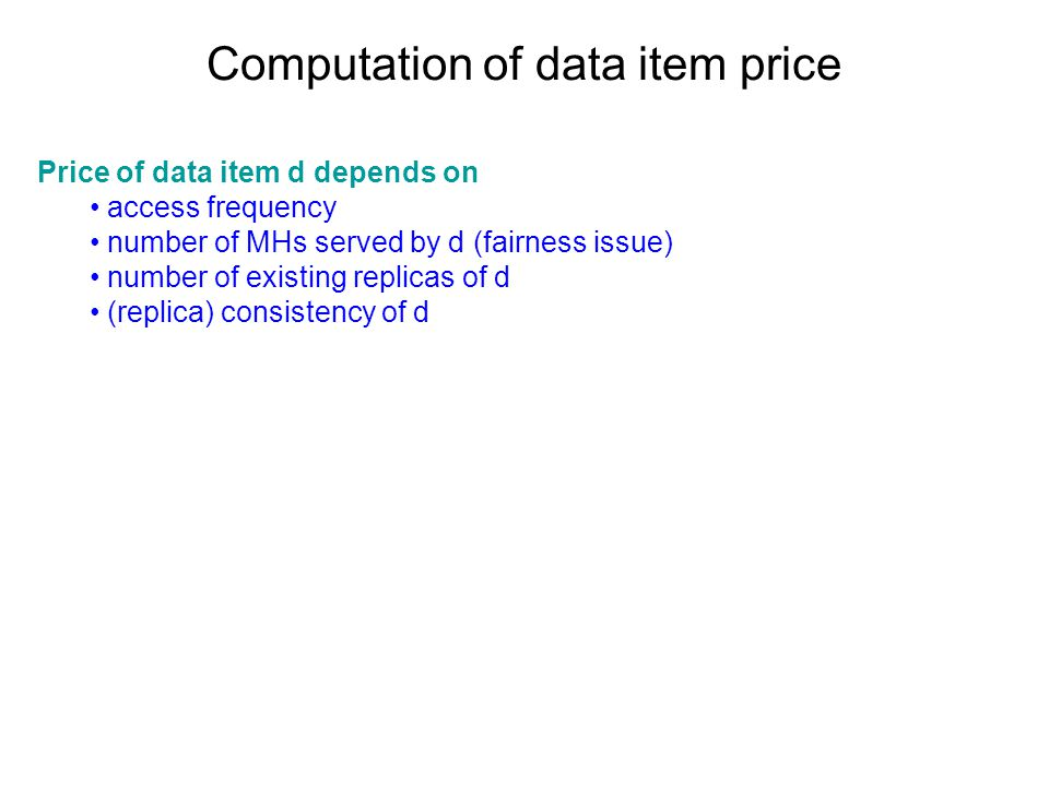 Computation of data item price Price of data item d depends on access frequency number of MHs served by d (fairness issue) number of existing replicas of d (replica) consistency of d