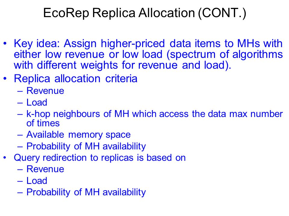 EcoRep Replica Allocation (CONT.) Key idea: Assign higher-priced data items to MHs with either low revenue or low load (spectrum of algorithms with different weights for revenue and load).