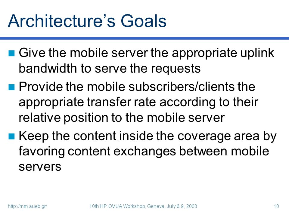 http://mm.aueb.gr/10th HP-OVUA Workshop, Geneva, July 6-9, 200310 Architectures Goals Give the mobile server the appropriate uplink bandwidth to serve the requests Provide the mobile subscribers/clients the appropriate transfer rate according to their relative position to the mobile server Keep the content inside the coverage area by favoring content exchanges between mobile servers