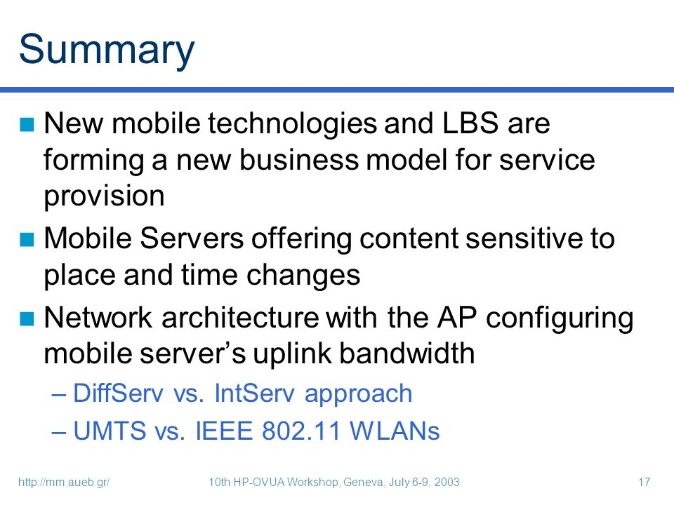 http://mm.aueb.gr/10th HP-OVUA Workshop, Geneva, July 6-9, 200317 Summary New mobile technologies and LBS are forming a new business model for service provision Mobile Servers offering content sensitive to place and time changes Network architecture with the AP configuring mobile servers uplink bandwidth –DiffServ vs.