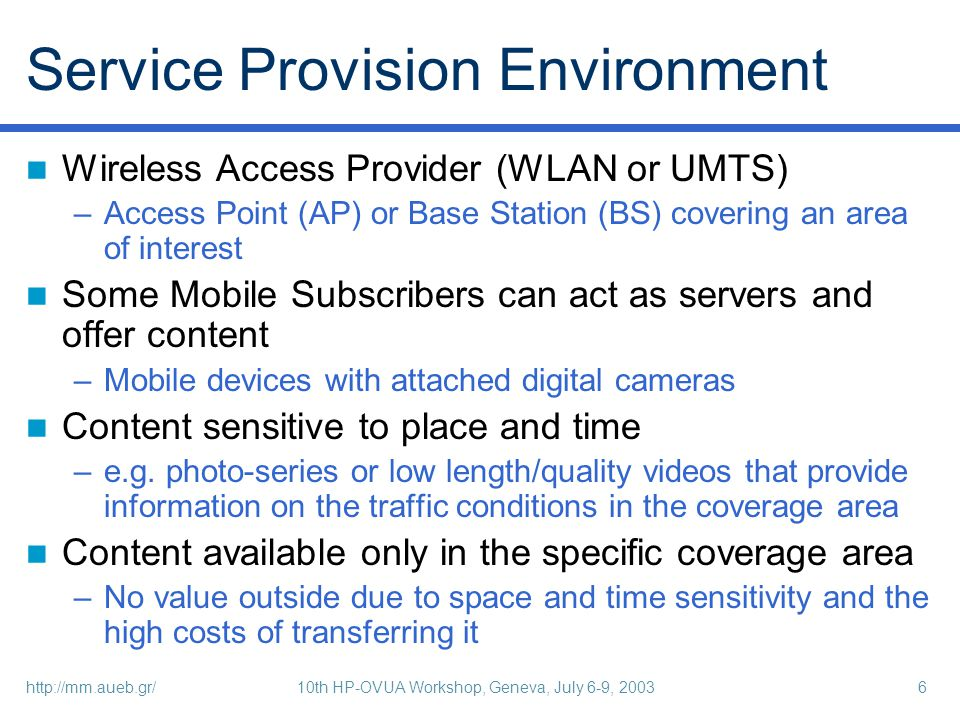 http://mm.aueb.gr/10th HP-OVUA Workshop, Geneva, July 6-9, 20036 Service Provision Environment Wireless Access Provider (WLAN or UMTS) –Access Point (AP) or Base Station (BS) covering an area of interest Some Mobile Subscribers can act as servers and offer content –Mobile devices with attached digital cameras Content sensitive to place and time –e.g.
