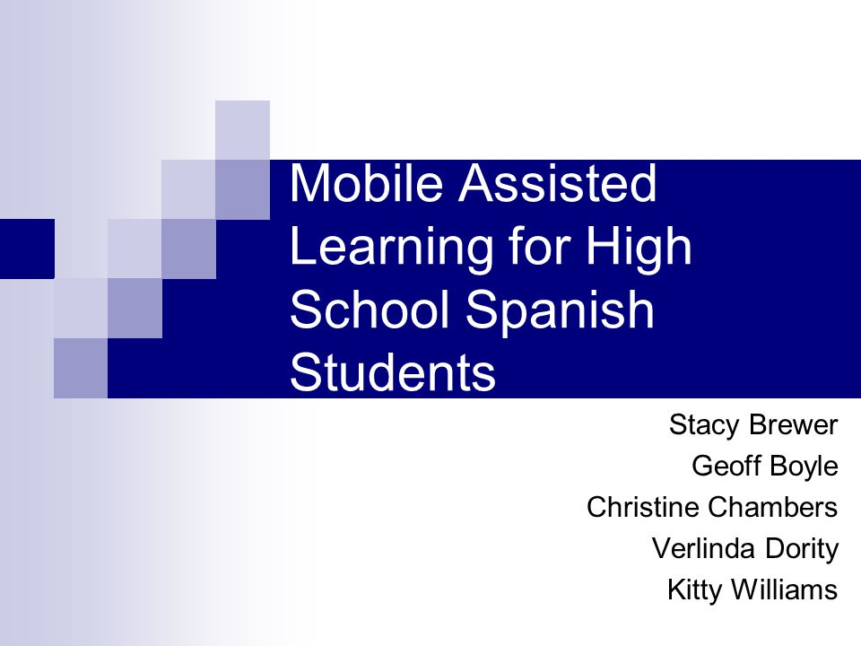 Mobile Assisted Learning for High School Spanish Students Stacy Brewer Geoff Boyle Christine Chambers Verlinda Dority Kitty Williams