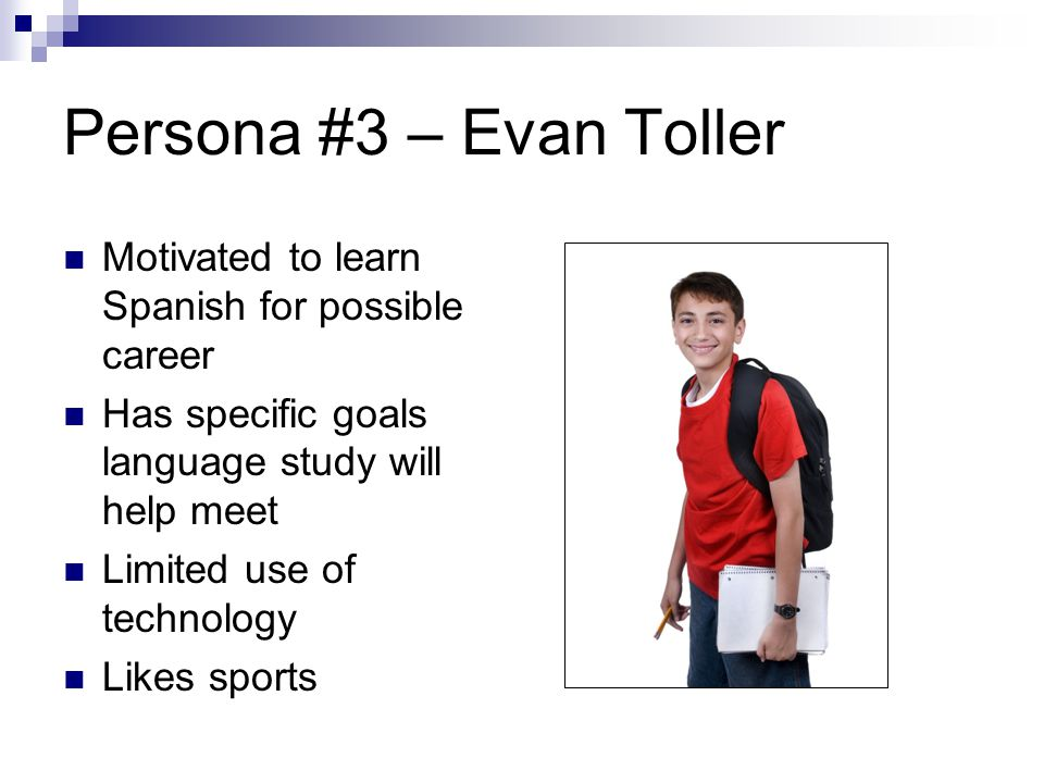 Persona #3 – Evan Toller Motivated to learn Spanish for possible career Has specific goals language study will help meet Limited use of technology Likes sports