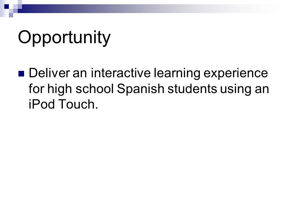 Opportunity Deliver an interactive learning experience for high school Spanish students using an iPod Touch.