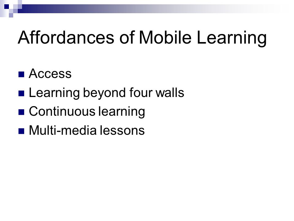 Affordances of Mobile Learning Access Learning beyond four walls Continuous learning Multi-media lessons