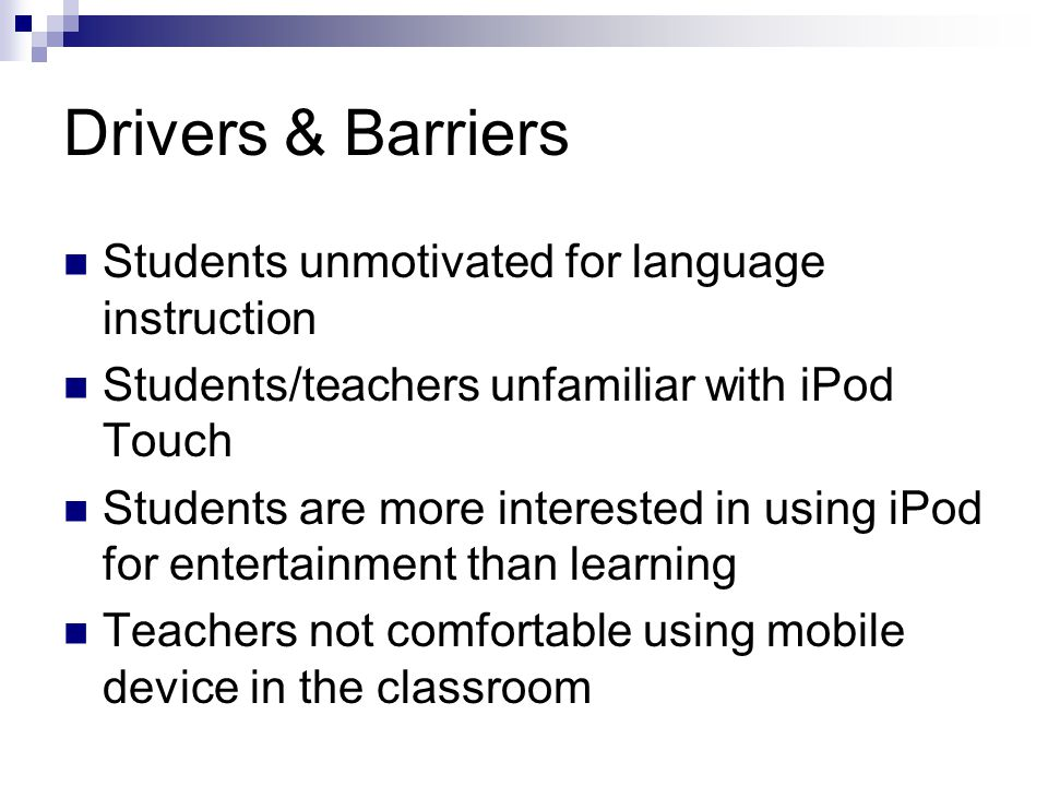 Drivers & Barriers Students unmotivated for language instruction Students/teachers unfamiliar with iPod Touch Students are more interested in using iPod for entertainment than learning Teachers not comfortable using mobile device in the classroom