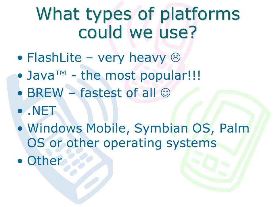 What types of platforms could we use. FlashLite – very heavy Java - the most popular!!.