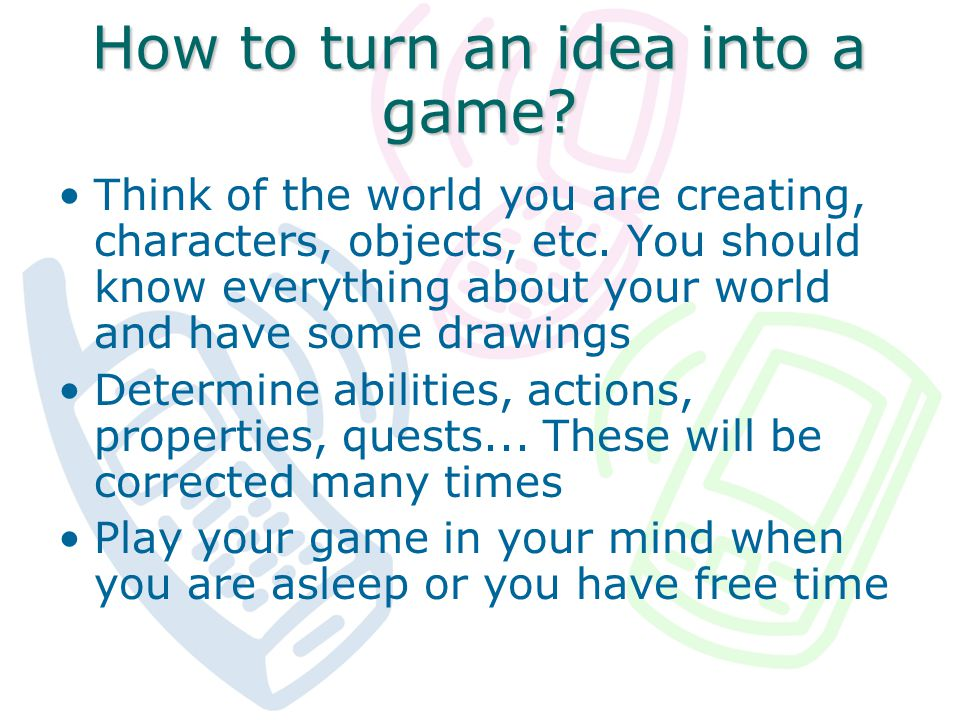 How to turn an idea into a game. Think of the world you are creating, characters, objects, etc.