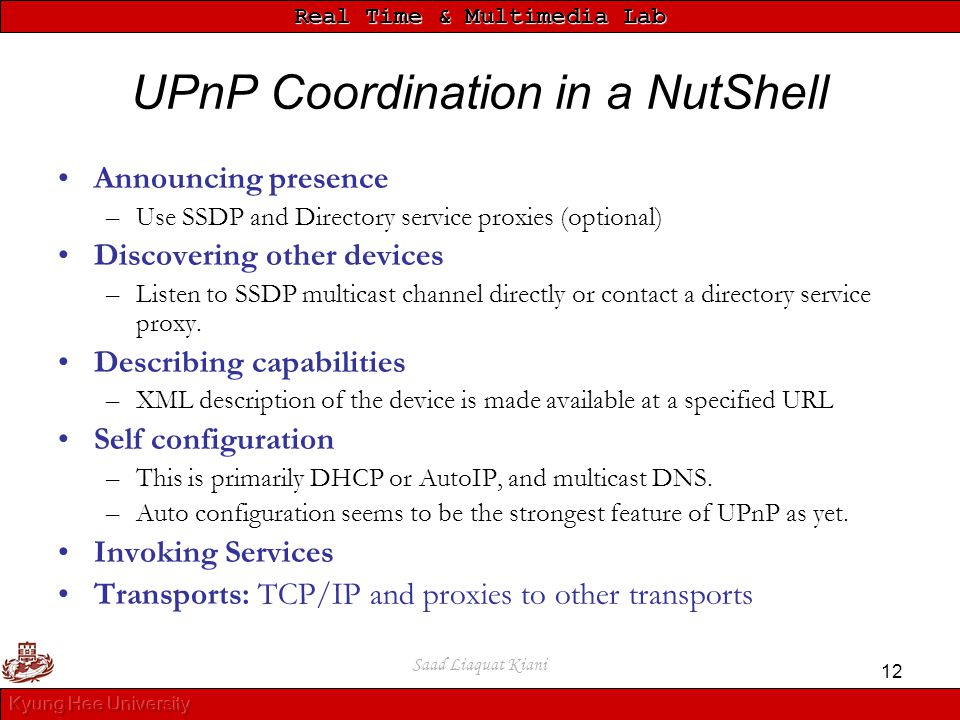 Real Time & Multimedia Lab Saad Liaquat Kiani 12 UPnP Coordination in a NutShell Announcing presence –Use SSDP and Directory service proxies (optional