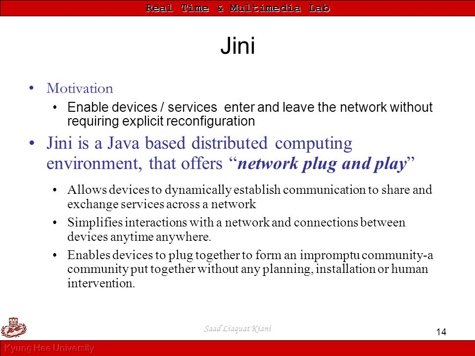 Real Time & Multimedia Lab Saad Liaquat Kiani 14 Jini Motivation Enable devices / services enter and leave the network without requiring explicit reco