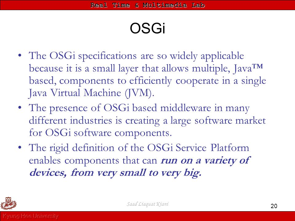 Real Time & Multimedia Lab Saad Liaquat Kiani 20 OSGi The OSGi specifications are so widely applicable because it is a small layer that allows multipl
