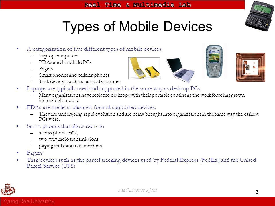 Real Time & Multimedia Lab Saad Liaquat Kiani 3 Types of Mobile Devices A categorization of five different types of mobile devices: –Laptop computers
