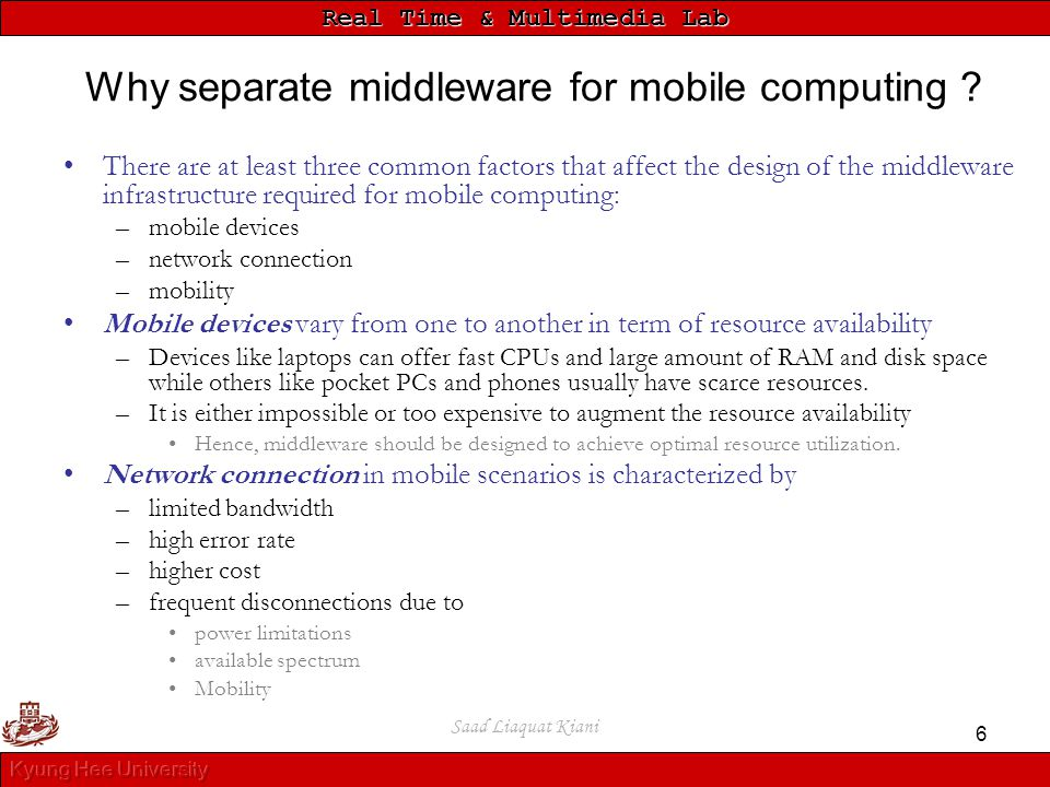 Real Time & Multimedia Lab Saad Liaquat Kiani 6 Why separate middleware for mobile computing ? There are at least three common factors that affect the