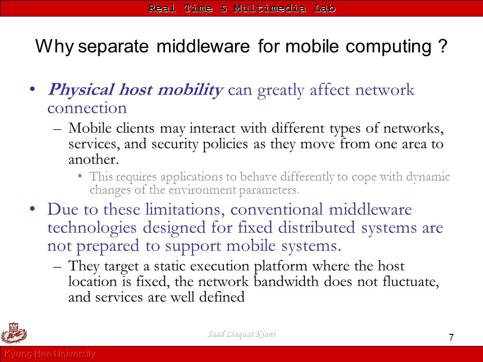 Real Time & Multimedia Lab Saad Liaquat Kiani 7 Why separate middleware for mobile computing ? Physical host mobility can greatly affect network conne