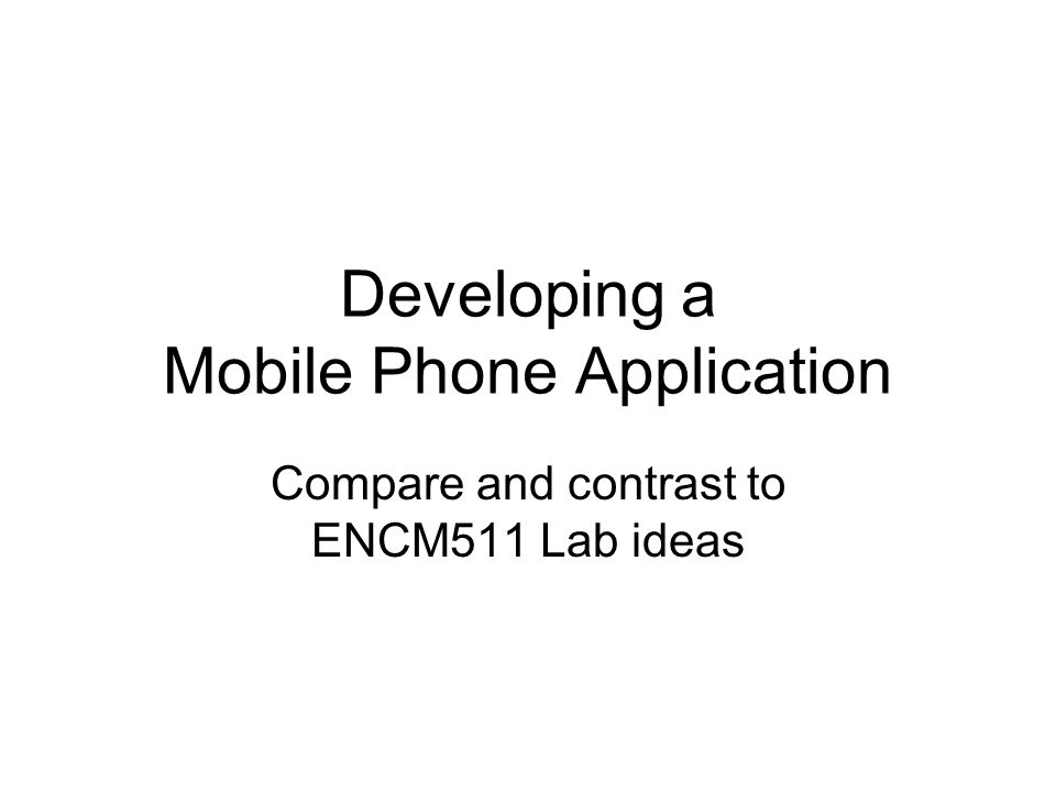 Developing a Mobile Phone Application Compare and contrast to ENCM511 Lab ideas
