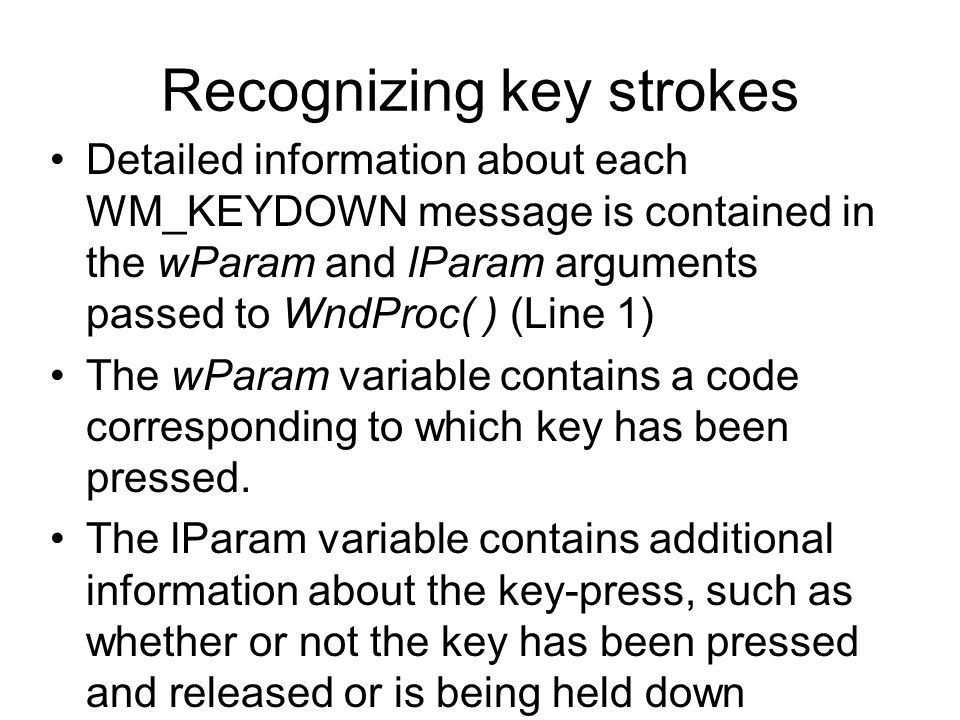Recognizing key strokes Detailed information about each WM_KEYDOWN message is contained in the wParam and lParam arguments passed to WndProc( ) (Line 1) The wParam variable contains a code corresponding to which key has been pressed.