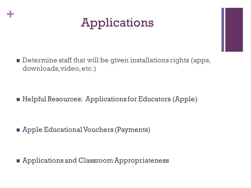 + Applications Determine staff that will be given installations rights (apps, downloads, video, etc.) Helpful Resources: Applications for Educators (Apple) Apple Educational Vouchers (Payments) Applications and Classroom Appropriateness