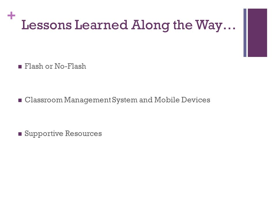 + Lessons Learned Along the Way… Flash or No-Flash Classroom Management System and Mobile Devices Supportive Resources