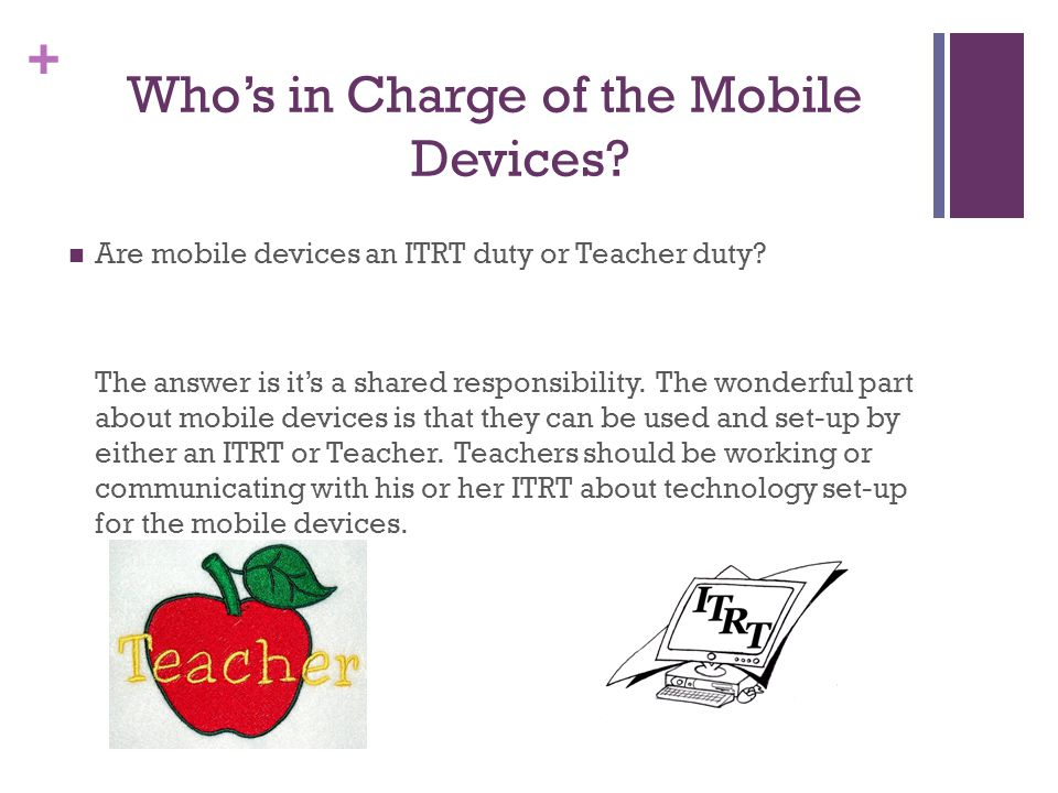 + Whos in Charge of the Mobile Devices. Are mobile devices an ITRT duty or Teacher duty.