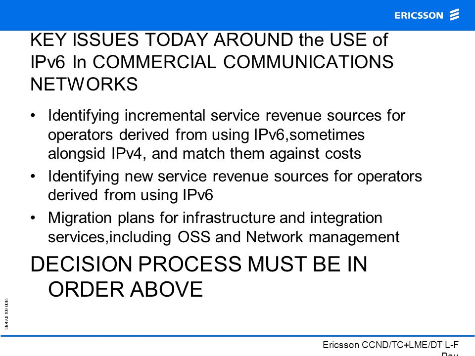 EN/FAD 109 0015 Ericsson CCND/TC+LME/DT L-F Pau KEY ISSUES TODAY AROUND the USE of IPv6 In COMMERCIAL COMMUNICATIONS NETWORKS Identifying incremental service revenue sources for operators derived from using IPv6,sometimes alongsid IPv4, and match them against costs Identifying new service revenue sources for operators derived from using IPv6 Migration plans for infrastructure and integration services,including OSS and Network management DECISION PROCESS MUST BE IN ORDER ABOVE