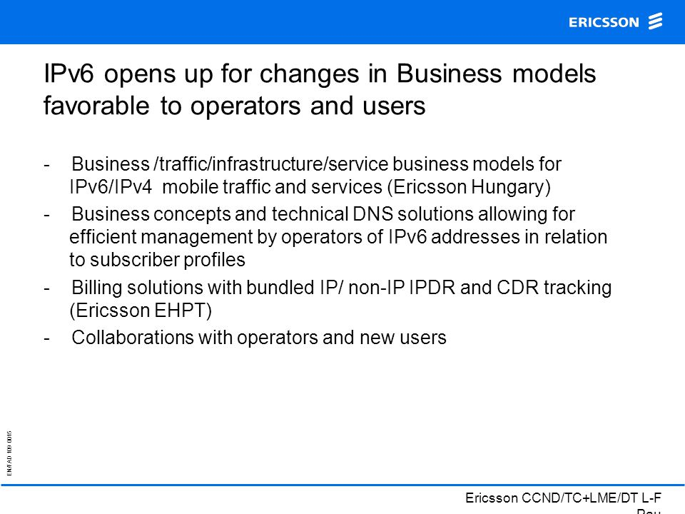 EN/FAD 109 0015 Ericsson CCND/TC+LME/DT L-F Pau IPv6 opens up for changes in Business models favorable to operators and users - Business /traffic/infrastructure/service business models for IPv6/IPv4 mobile traffic and services (Ericsson Hungary) - Business concepts and technical DNS solutions allowing for efficient management by operators of IPv6 addresses in relation to subscriber profiles - Billing solutions with bundled IP/ non-IP IPDR and CDR tracking (Ericsson EHPT) - Collaborations with operators and new users