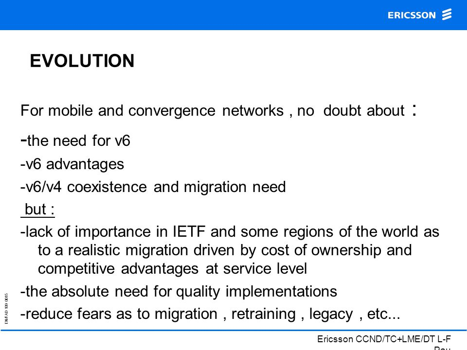 EN/FAD 109 0015 Ericsson CCND/TC+LME/DT L-F Pau EVOLUTION For mobile and convergence networks, no doubt about : - the need for v6 -v6 advantages -v6/v4 coexistence and migration need but : -lack of importance in IETF and some regions of the world as to a realistic migration driven by cost of ownership and competitive advantages at service level -the absolute need for quality implementations -reduce fears as to migration, retraining, legacy, etc...