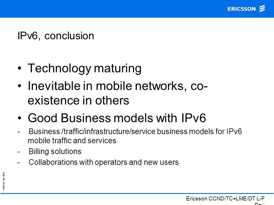 EN/FAD 109 0015 Ericsson CCND/TC+LME/DT L-F Pau IPv6, conclusion Technology maturing Inevitable in mobile networks, co- existence in others Good Business models with IPv6 - Business /traffic/infrastructure/service business models for IPv6 mobile traffic and services - Billing solutions - Collaborations with operators and new users