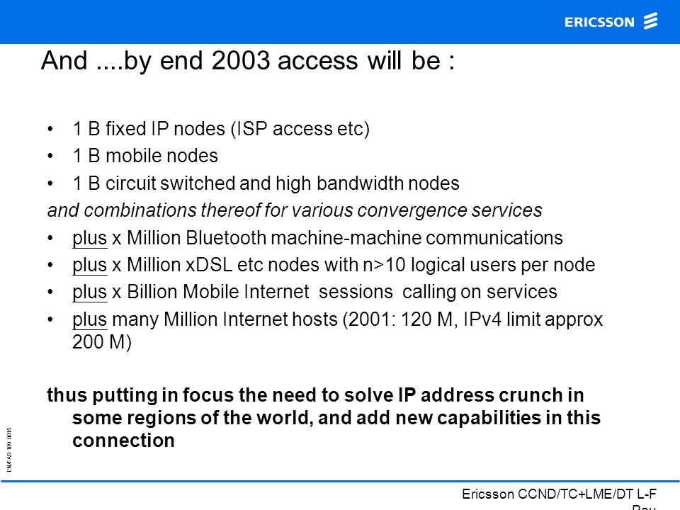 EN/FAD 109 0015 Ericsson CCND/TC+LME/DT L-F Pau And....by end 2003 access will be : 1 B fixed IP nodes (ISP access etc) 1 B mobile nodes 1 B circuit switched and high bandwidth nodes and combinations thereof for various convergence services plus x Million Bluetooth machine-machine communications plus x Million xDSL etc nodes with n>10 logical users per node plus x Billion Mobile Internet sessions calling on services plus many Million Internet hosts (2001: 120 M, IPv4 limit approx 200 M) thus putting in focus the need to solve IP address crunch in some regions of the world, and add new capabilities in this connection
