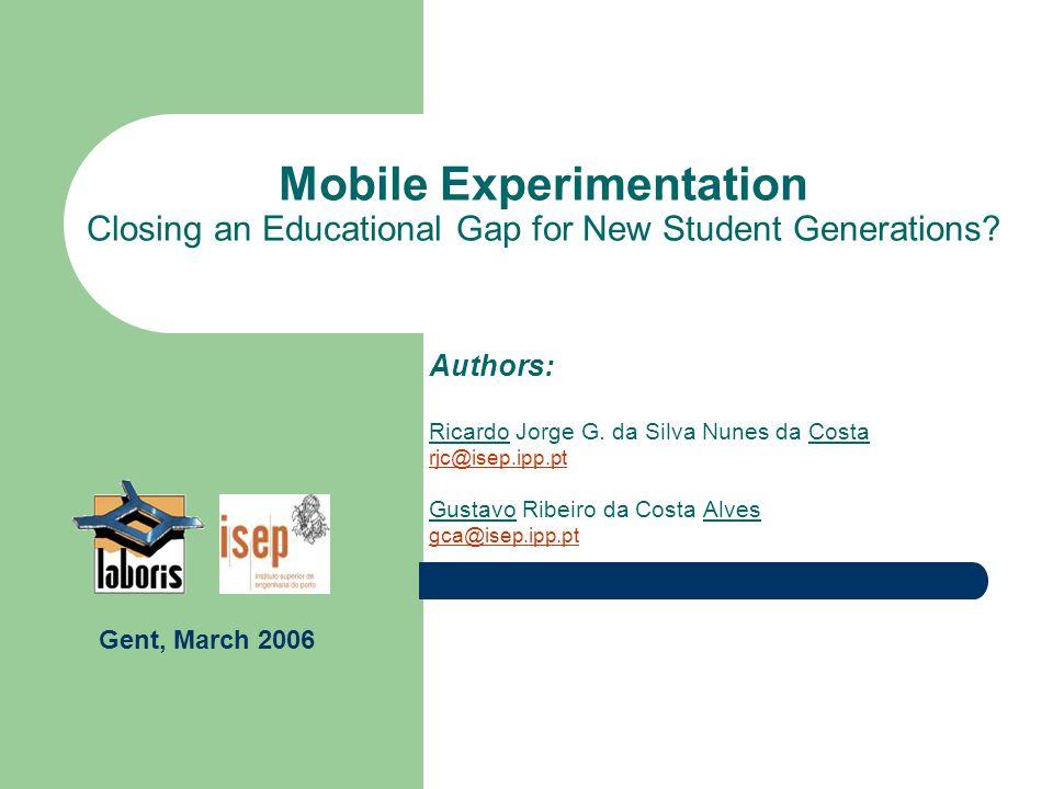 Mobile Experimentation Closing an Educational Gap for New Student Generations? Authors: Ricardo Jorge G. da Silva Nunes da Costa rjc@isep.ipp.pt Gusta