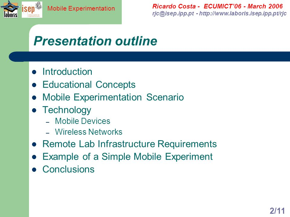 Ricardo Costa - ECUMICT06 - March 2006 rjc@isep.ipp.pt - http://www.laboris.isep.ipp.pt/rjc Mobile Experimentation 2/11 Presentation outline Introduction Educational Concepts Mobile Experimentation Scenario Technology – Mobile Devices – Wireless Networks Remote Lab Infrastructure Requirements Example of a Simple Mobile Experiment Conclusions