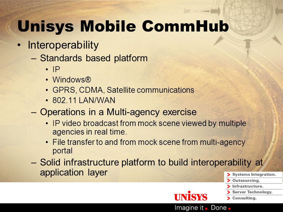 Unisys Mobile CommHub Details of the Solution (cont.) –Demonstrated Capabilities VoIP – 802.11b LAN IP video streaming – 802.11b LAN and satellite WAN Video Tele-conferencing over the satellite WAN VPN connectivity – satellite and cellular WAN Web browsing – satellite and cellular WAN