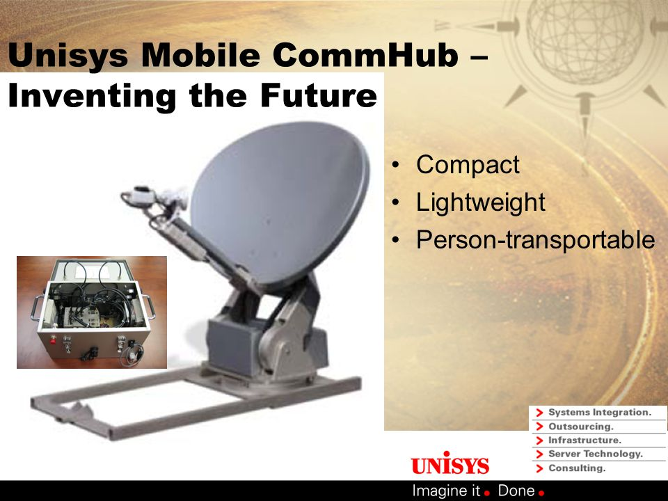 Unisys Mobile CommHub Interoperability –Standards based platform IP Windows® GPRS, CDMA, Satellite communications 802.11 LAN/WAN –Operations in a Multi-agency exercise IP video broadcast from mock scene viewed by multiple agencies in real time.