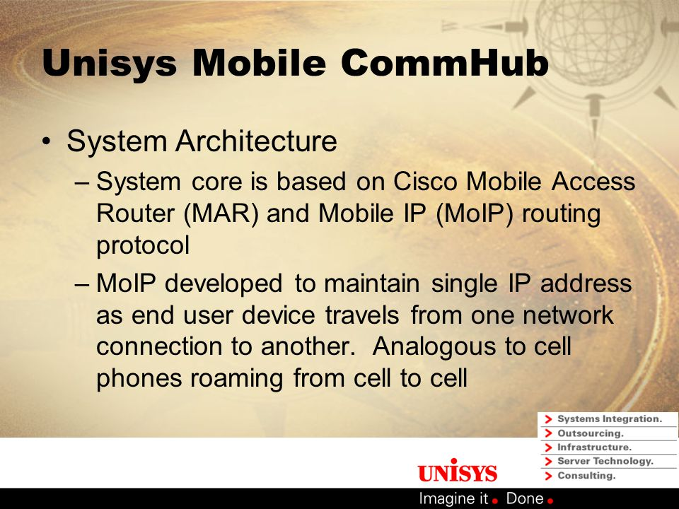 Unisys Mobile CommHub Solution Overview –Designed as a mobile wireless solution – Hence Communications Hub or CommHub –Inherent connection recovery with multiple WAN links –Modular architecture for flexible configuration Radio / WAN agnostic Neutral platform for maximum flexibility Designed to meet vast user requirements Standards based platform