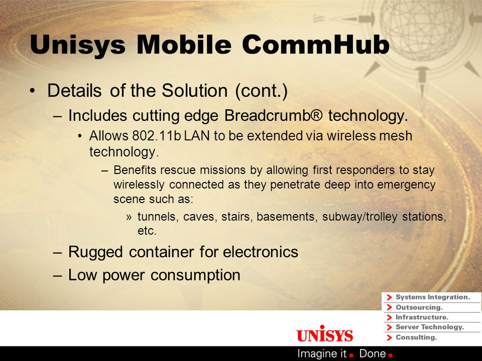 Unisys Mobile CommHub Details of the Solution (cont.) –Server/Laptop to provide computing platform at ES –Auto-tracking VSAT dish for automated deployment and ease of use –Automated setup, just power on the system… allows first responders to respond and not be system operators