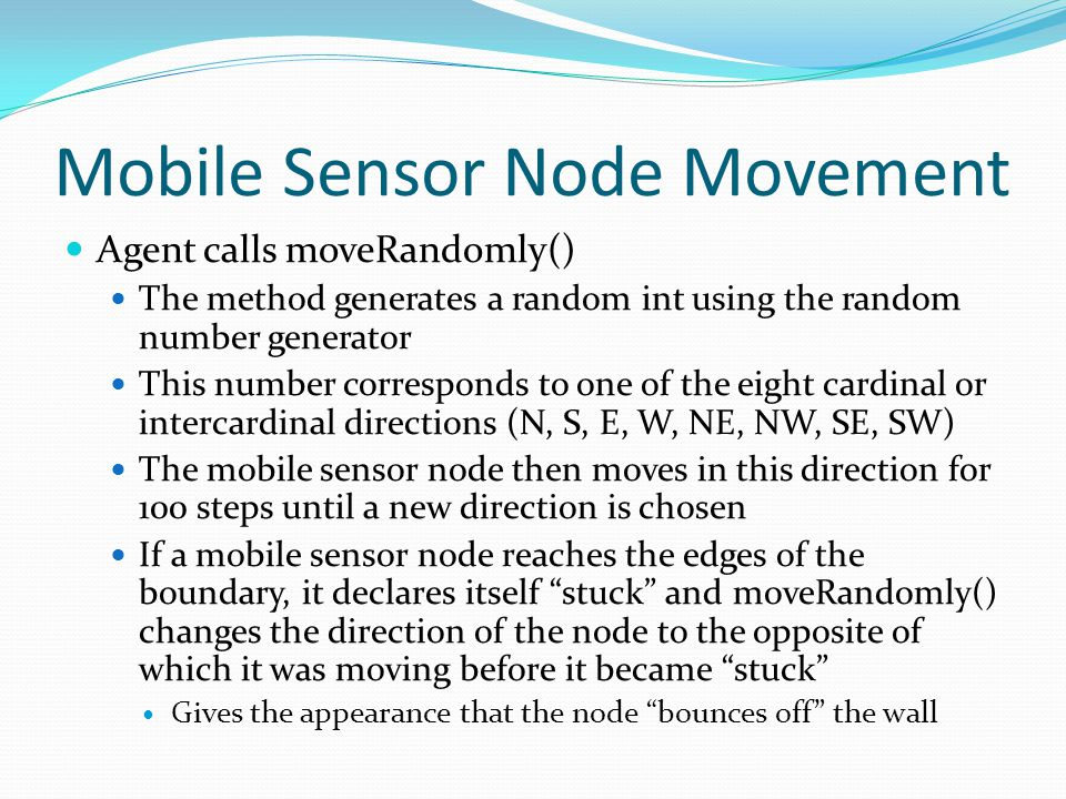 Mobile Sensor Node Movement Agent calls moveRandomly() The method generates a random int using the random number generator This number corresponds to one of the eight cardinal or intercardinal directions (N, S, E, W, NE, NW, SE, SW) The mobile sensor node then moves in this direction for 100 steps until a new direction is chosen If a mobile sensor node reaches the edges of the boundary, it declares itself stuck and moveRandomly() changes the direction of the node to the opposite of which it was moving before it became stuck Gives the appearance that the node bounces off the wall