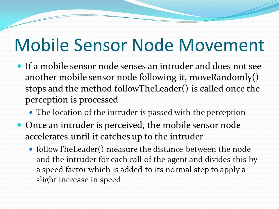 Mobile Sensor Node Movement If a mobile sensor node senses an intruder and does not see another mobile sensor node following it, moveRandomly() stops and the method followTheLeader() is called once the perception is processed The location of the intruder is passed with the perception Once an intruder is perceived, the mobile sensor node accelerates until it catches up to the intruder followTheLeader() measure the distance between the node and the intruder for each call of the agent and divides this by a speed factor which is added to its normal step to apply a slight increase in speed