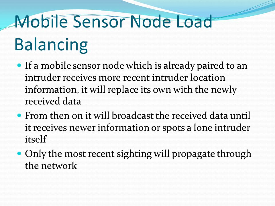 Mobile Sensor Node Load Balancing If a mobile sensor node which is already paired to an intruder receives more recent intruder location information, it will replace its own with the newly received data From then on it will broadcast the received data until it receives newer information or spots a lone intruder itself Only the most recent sighting will propagate through the network