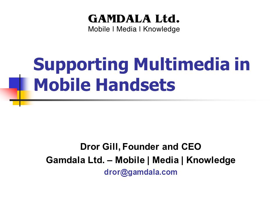 Supporting Multimedia in Mobile Handsets Dror Gill, Founder and CEO Gamdala Ltd. – Mobile | Media | Knowledge dror@gamdala.com